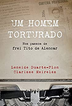 Um homem torturado: Nos passos de Frei Tito de Alencar por [Meireles, Clarisse]