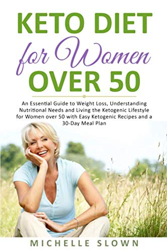 Keto Diet for Women Over 50: An Essential Guide to Weight Loss, Understanding Nutritional Need and Living the Ketogenic Lifestyle for Women over 50 with Easy Ketogenic Recipes and a 30-Day Meal Plan