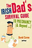 The Irish Dad's Survival Guideto Pregnancy and Beyond, David Caren, 1847172822