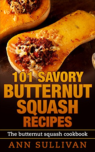101 Savory Butternut Squash Recipies: The Butternut Squash Cookbook
