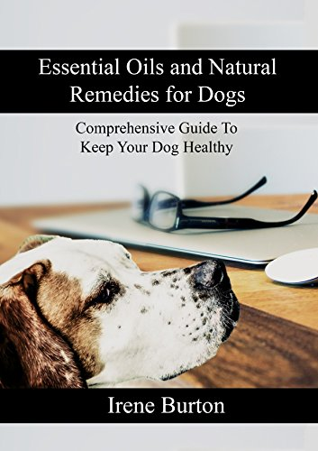 Essential Oils and Natural Remedies for Dogs: Comprehensive Guide To Keep Your Dog Healthy by [Burton, Irene ]