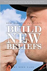 How Quantum Physicists Build New Beliefs: Your Personal Coaching Guide to Truly and Fully Unleash the Law of Attraction
