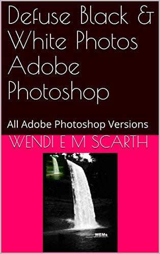 Defuse Black & White Photos Adobe Photoshop: All Adobe Photoshop Versions (Adobe Photoshop Made Easy Book 268)