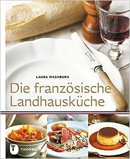 Französische landhausküche  Die französische Landhausküche: Amazon.de: Laura Washburn: Bücher