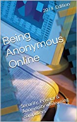 Being Anonymous Online: Security, Privacy & Anonymity while using computers (English Edition)
