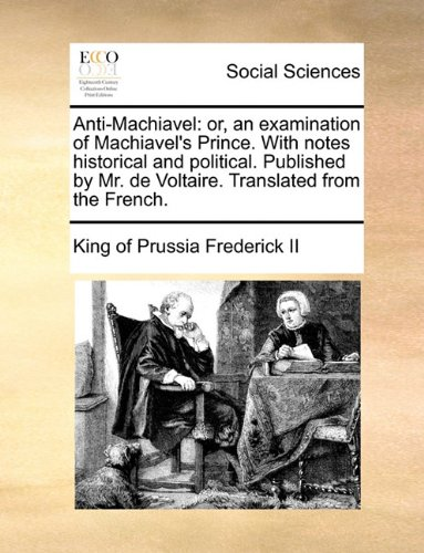 Anti-Machiavel: or, an examination of Machiavel's Prince. With notes historical and political. Published by Mr. de Voltaire. Translated from the - Prussia King Of