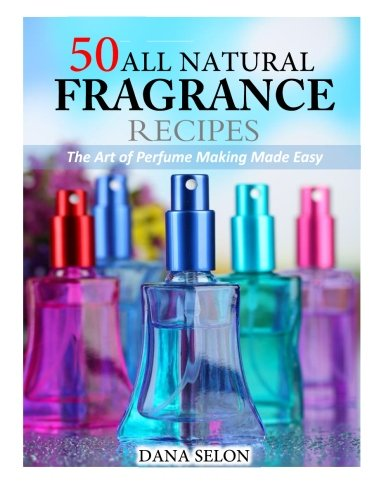 50 All Natural Fragrance Recipes: The Art of Perfume Making Made ()