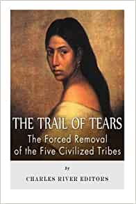 The Trail Of Tears The Forced Removal Of The Five Civilized Tribes Charles River Editors 9781492251828 Amazon Com Books