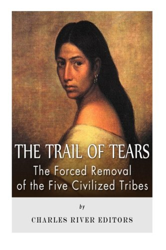 The Trail of Tears: The Forced Removal of the Five Civilized Tribes (Cherokee Indians And The Trail Of Tears)