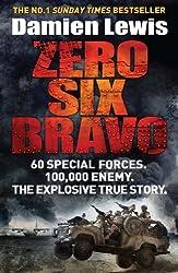 Zero Six Bravo: 60 Special Forces. 100,000 Enemy. The Explosive True Story.