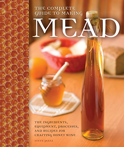 The Complete Guide to Making Mead: The Ingredients, Equipment, Processes, and Recipes for Crafting Honey Wine by Steve Piatz