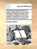 The History and Practice of Civil Actions, Particularly in the Court of Common Pleas by the Late Lord Chief Baron Gilbert the Third Ed, Carefully Cor, Geoffrey Gilbert, 1171394187