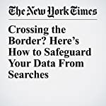 Crossing the Border? Here's How to Safeguard Your Data From Searches | Brian X. Chen