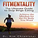 FitMentality: The Ultimate Guide to Stop Binge Eating: Achieve the Mindset for the Fit Body You Want Audiobook by Dr. Kim Chronister Narrated by Lily Chevaliet