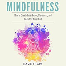 Mindfulness: How to Create Inner Peace, Happiness, and Declutter Your Mind Audiobook by David Clark Narrated by Heather Kae Smith
