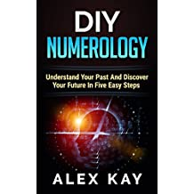 DIY Numerology: Understand Your Past And Discover Your Future In Five Easy Steps