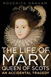 The Life of Mary: Queen of Scots: An Accidental Tragedy