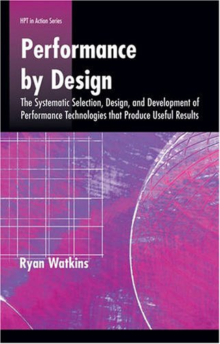 Performance by Design: The Systematic Selection, Design, and Development of Performance Technologies that Produce Useful Results (HPT in Action Series)