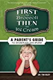 img - for First the Broccoli, Then the Ice Cream: A Parent's Guide to Deliberate Discipline by Dr. Tim Riley (2010-04-15) book / textbook / text book
