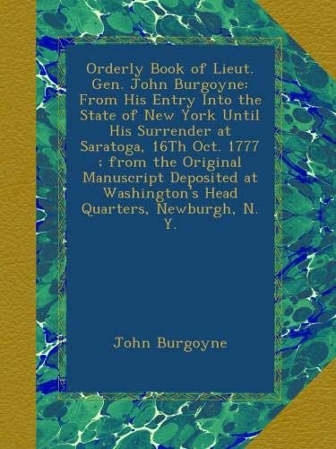 Orderly Book of Lieut. Gen. John Burgoyne: From His Entry Into the State of New York Until His Surrender at Saratoga, 16Th Oct. 1777 ; from the Washington's Head Quarters, Newburgh, N. Y. ebook