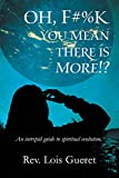 OH, F*%k - You mean there is more!?: An intrepid guide to spiritual evolution.