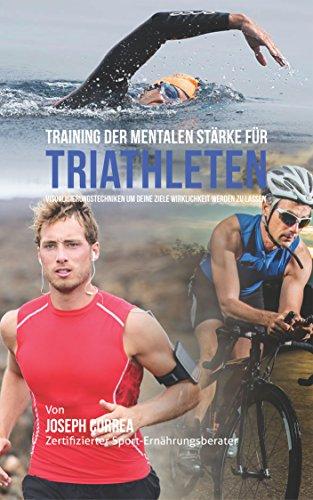 Training der mentalen Stärke für Triathleten: Visualisierungstechniken um deine Ziele Wirklichkeit werden zu lassen (German Edition) (Triathlon Um)