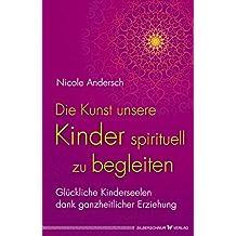 Die Kunst, unsere Kinder spirituell zu begleiten: Glückliche Kinderseelen dank kosmischer Erziehung (German Edition)