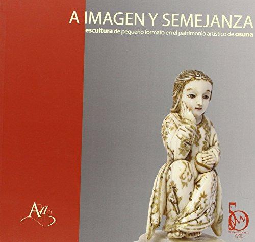 Descargar Libro A Imagen Y Semejanza. Escultura De Pequeño Formato En El Patrimonio Artístico De Osuna José Luis Romero  Torres