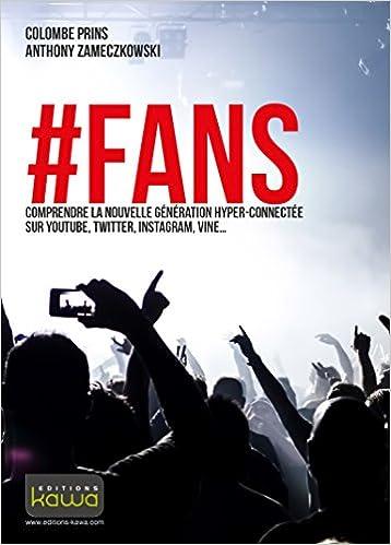 #FANS - Comprendre la nouvelle génération hyper-connectée sur YouTube, Twitter, Instagram, Vine...