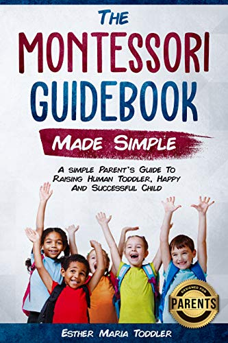 - Montessori Guidebook: Made Simple A simple Parent's Guide to Raising Human Toddler, Happy and Successful Child