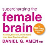Supercharging the Female Brain: Assess, Balance, and Soothe Your Most Precious Organ | Daniel G. Amen