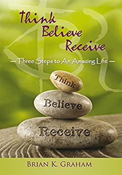Think, Believe, Receive: Three Steps to an Amazing Life by [Graham, Brian K.]