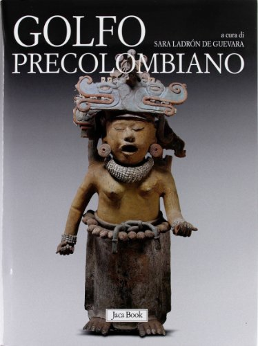 Golfo precolombiano. Archeologia del Veracruz. Dagli Olmechi a El Tajin
