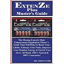 ExtenZe Plus Master's Guide: The Missing ExtenZe Male Enhancement Supplement Master's Guide That Will Help To Boost Your Libido, Enlarge Your Penis, Improve Your Stamina, Energy & Enrich Your Over-All Mood. 100% Natural & 100% Guarantee!