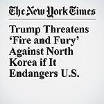 Trump Threatens 'Fire and Fury' Against North Korea if It Endangers U.S. | Peter Harris,Choe Sang Hun