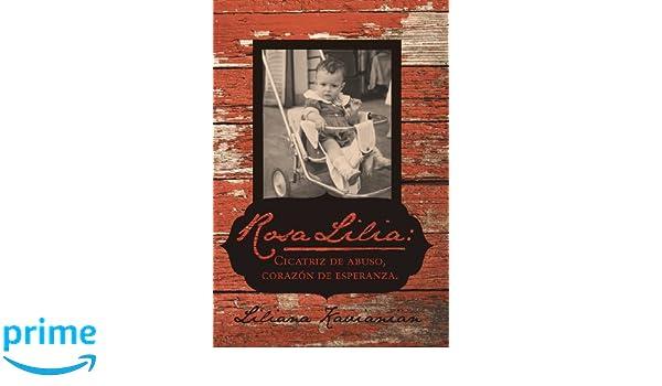 Rosa Lilia: Cicatriz de Abuso, Corazon de Esperanza.: Una Historia Verdadera de Extremo Abuso Infantil (Spanish Edition): Liliana Kavianian: 9781475978780: ...