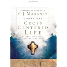 Living the Cross Centered Life: Keeping the Gospel the Main Thing
