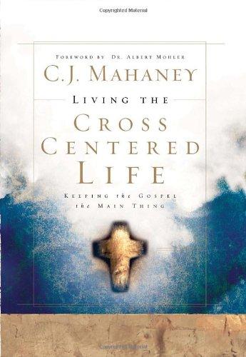 Living the Cross Centered Life: Keeping the Gospel the Main (Living Cross)