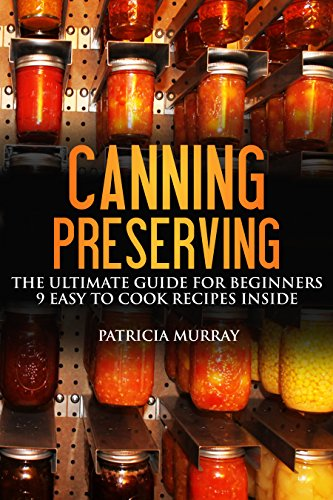 CANNING AND PRESERVING: the Ultimate Guide For Beginners (All About Supplies, Equipment + 9 Easy Recipes For Dummies)