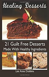 Healing Desserts: - Favorite Desserts Made Healthier With  Healing Foods, Herbs and Spices