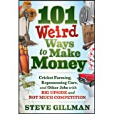 101 Weird Ways to Make Money: Cricket Farming, Repossessing Cars, and Other Jobs With Big Upside and Not Much...
