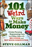 101 Weird Ways to Make Money: Cricket Farming, Repossessing Cars, and Other Jobs With Big Upside and...