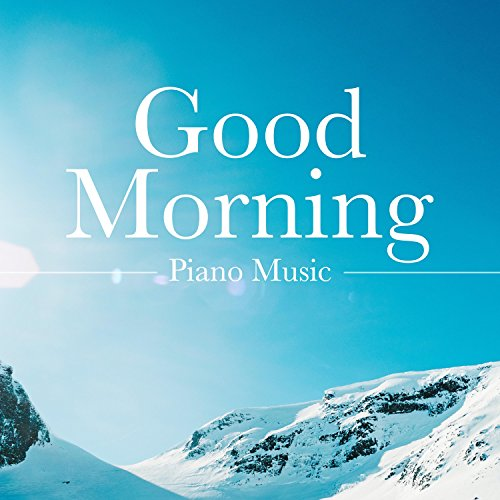 Good Morning Piano Music - a Collection of the Very Best in Piano Music, Classical Music (Beethoven and Mozart), Relaxing Piano Music