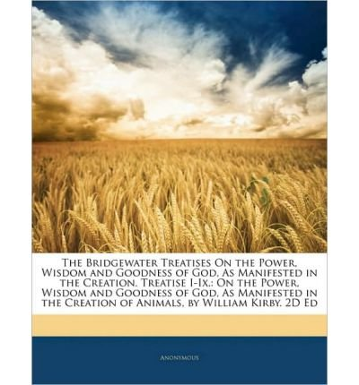 The Bridgewater Treatises on the Power, Wisdom and Goodness of God, as Manifested in the Creation. Treatise I-IX.: On the Power, Wisdom and Goodness of God, as Manifested in the - Commons Bridgewater