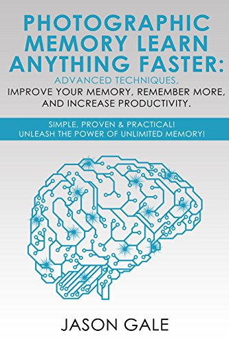 Photographic Memory Learn Anything Faster Advanced Techniques, Improve Your Memory, Remember More, And Increase Productivity: Simple, Proven, & Practical, Unleash The Power of Unlimited Memory!