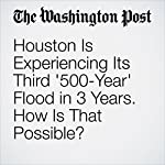 Houston Is Experiencing Its Third '500-Year' Flood in 3 Years. How Is That Possible? | Christopher Ingraham