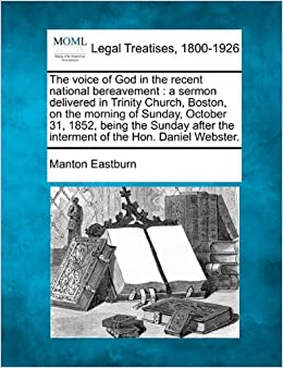 Book The voice of God in the recent national bereavement: a sermon delivered in Trinity Church, Boston, on the morning of Sunday, October 31, 1852, being ... the interment of the Hon. Daniel Webster.