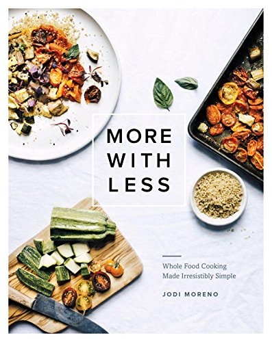 More with Less: Whole Food Cooking Made Irresistibly Simple by Jodi Moreno