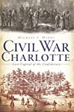 Civil War Charlotte: The Last Capital of the Confederacy (Civil War Series)