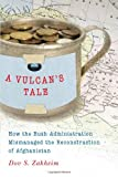 A Vulcan's Tale : How the Bush Administration Mismanaged the Reconstruction of Afghanistan, Zakheim, Dov S., 0815725469